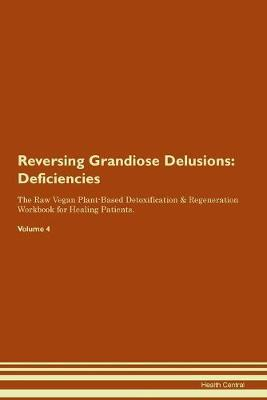Reversing Grandiose Delusions  Deficiencies The Raw Vegan Plant-Based Detoxification & Regeneration Workbook for Healing Patients. Volume 4