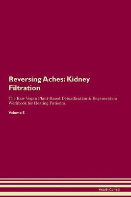 Reversing Aches  Kidney Filtration The Raw Vegan Plant-Based Detoxification & Regeneration Workbook for Healing Patients. Volume 5