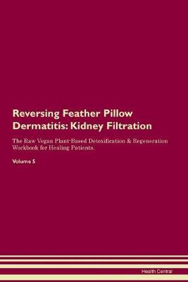 Reversing Feather Pillow Dermatitis  Kidney Filtration The Raw Vegan Plant-Based Detoxification & Regeneration Workbook for Healing Patients. Volume 5