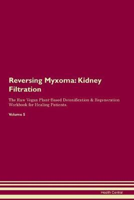 Reversing Myxoma  Kidney Filtration The Raw Vegan Plant-Based Detoxification & Regeneration Workbook for Healing Patients. Volume 5