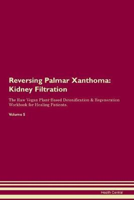 Reversing Palmar Xanthoma  Kidney Filtration The Raw Vegan Plant-Based Detoxification & Regeneration Workbook for Healing Patients.Volume 5