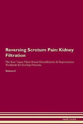 Reversing Scrotum Pain  Kidney Filtration The Raw Vegan Plant-Based Detoxification & Regeneration Workbook for Healing Patients. Volume 5