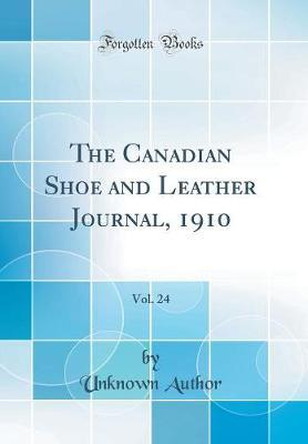The Canadian Shoe and Leather Journal, 1910, Vol. 24 (Classic Reprint)