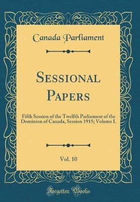 Sessional Papers, Vol. 10  Fifth Session of the Twelfth Parliament of the Dominion of Canada, Session 1915; Volume L (Classic Reprint)