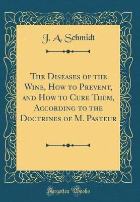 The Diseases of the Wine, How to Prevent, and How to Cure Them, According to the Doctrines of M. Pasteur (Classic Reprint)
