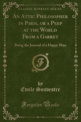 An Attic Philosopher in Paris, or a Peep at the World from a Garret  Being the Journal of a Happy Man (Classic Reprint)