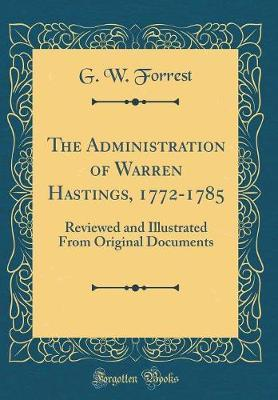 The Administration of Warren Hastings, 1772-1785  Reviewed and Illustrated from Original Documents (Classic Reprint)