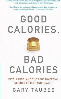 Good Calories, Bad Calories : Fats, Carbs, and the Controversial Science of Diet and Health – Gary Taubes