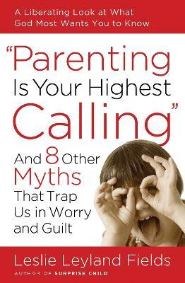 Parenting is your Highest Call: And Eight Other Myths that Trap Us in Worry and Guilt