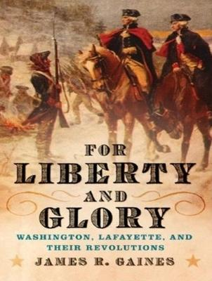 For Liberty and Glory  Washington, Lafayette, and Their Revolutions