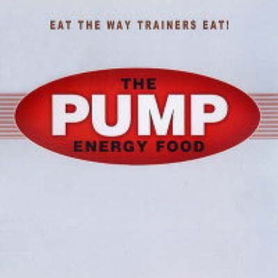 The Pump Energy Food: Food That Tastes Great, Feels Great, and Makes You Look Great!