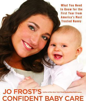 Jo Frost's Confident Baby Care : What You Need to Know for the First Year from America's Most Trusted Nanny