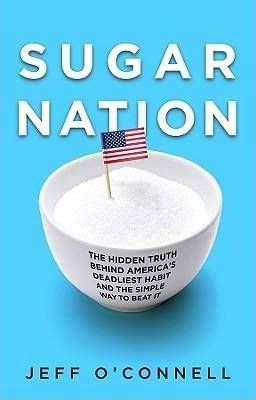 Sugar Nation : The Hidden Truth Behind America's Deadliest Habit and the Simple Way to Beat it