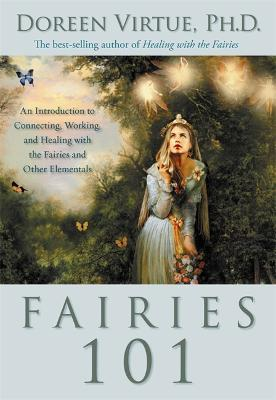 Fairies 101  An Inroduction to Connecting, Working, and Healing with the Fairies and Other Elementals