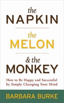 The Napkin, The Melon & The Monkey  How to Be Happy and Successful by Simply Changing Your Mind