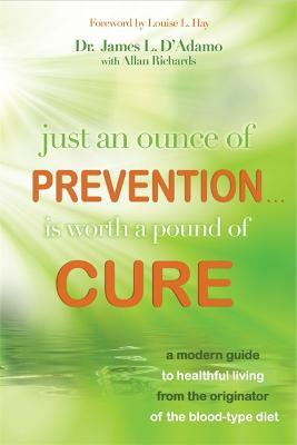 Just an Ounce of Prevention...Is Worth a Pound of Cure : A Modern Guide to Healthful Living from the Originator of the Blood-Type Diet