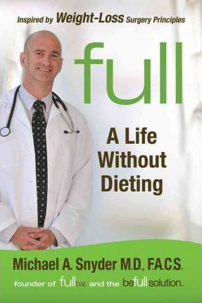 The Full Diet : a Weight-loss Doctor's 7-day Guide to Shedding Pounds for Good – Michael Snyder