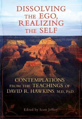 Dissolving The Ego Realizing The Self: Contemplations From The Teachingsof David R. Hawkins, M.D., Ph.D.