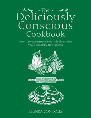 The Deliciously Conscious Cookbook : Over 100 Vegetarian Recipes with Gluten-Free, Vegan and Dairy-Free Options
