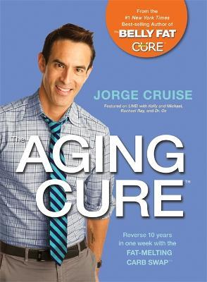 The Aging Cure : Reverse 10 Years in One Week with the Fat-Melting Carb Swap (TM)