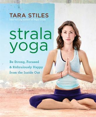 Strala Yoga : Be Strong, Focused & Ridiculously Happy from the Inside Out