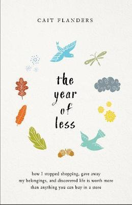 The Year Of Less: How I Stopped Shopping, Gave Away My Belongings , AndDiscovered Life Is Worth More Than Anything You Can Buy In A Store