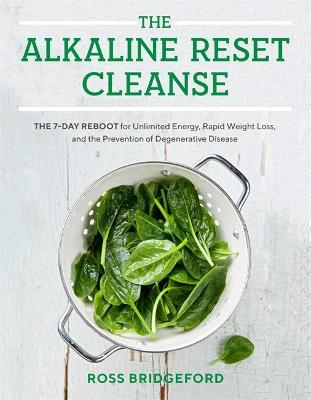 The Alkaline Reset Cleanse  The 7-Day Reboot for Unlimited Energy, Rapid Weight Loss, and the Prevention of Degenerative Disease