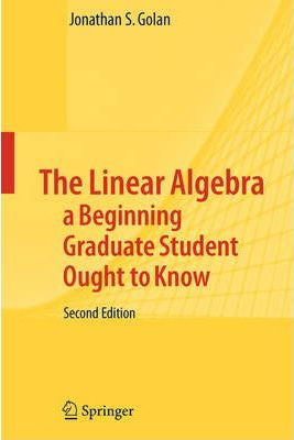 The Linear Algebra a Beginning Graduate Student Ought to Know (Texts in the Mathematical Sciences)