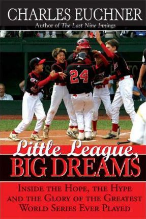 Little League, Big Dreams  The Hope, the Hype and the Glory of the Greatest World Series Every Played