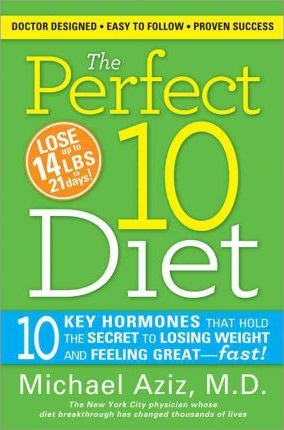 Perfect 10 Diet : 10 Key Hormones That Hold the Secret to Losing Weight & Feeling Great--Fast!