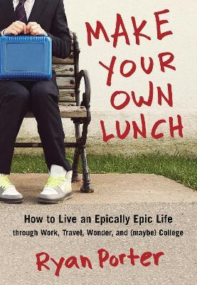 Make Your Own Lunch : How to Live an Epically Epic Life Through Work, Travel, Wonder, and (Maybe) College