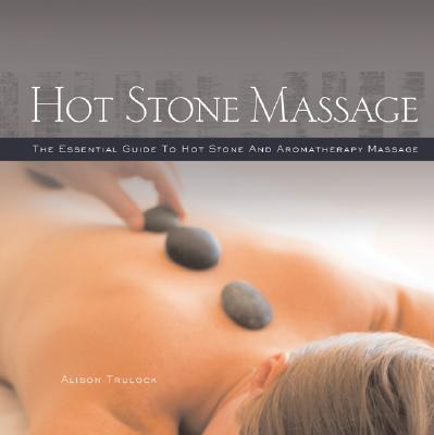 Hot Stone Massage : The Essential Guide to Hot Stone and Aromatherapy Massage