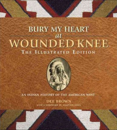Bury My Heart at Wounded Knee: The Illustrated Edition : An Indian History of the American West