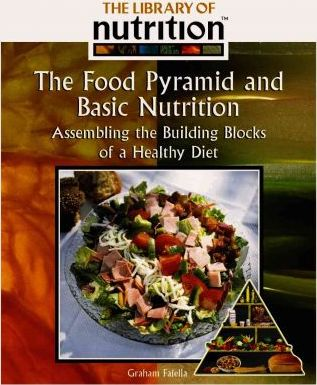 The Food Pyramid and Basic Nutrition : Assembling the Building Blocks of a Healthy Diet