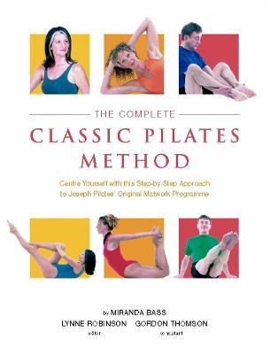 The Complete Classic Pilates Method : Centre Yourself with this Step-by-Step Approach to Joseph Pilates's Original Matwork Programme