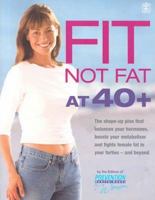 Fit Not Fat at 40 Plus  The Shape-Up Plan That Balances Your Hormones, Boosts Your Metabolism and Fights Female Fat in Your Forties - And Beyond