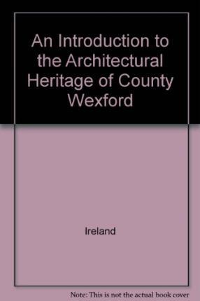 An Introduction to the Architectural Heritage of County Wexford