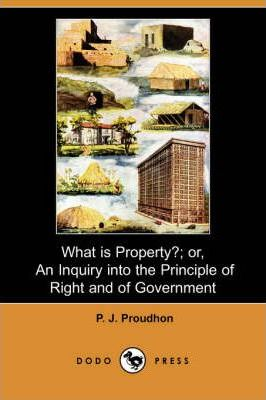 What Is Property?; Or, an Inquiry Into the Principle of Right and of Government