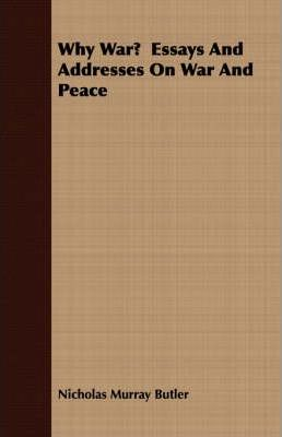 why war essays and addresses on war and peace nicholas murray why war essays and addresses on war and peace