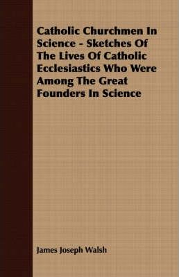 Catholic Churchmen In Science - Sketches Of The Lives Of Catholic Ecclesiastics Who Were Among The Great Founders In Science