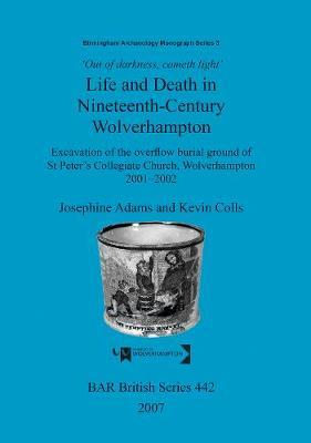 Out of Darkness, Cometh Light': Life and Death in Nineteenth-Century Wolverhampton: Excavation of the overflow burial ground of St Peter's Collegiate Church, Wolverhampton 2001-2002