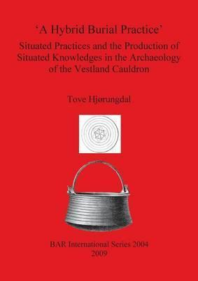A Hybrid Burial Practice': Situated Practices and the Production of Situated Knowledges in the Archaeology of the Vestland Cauldron