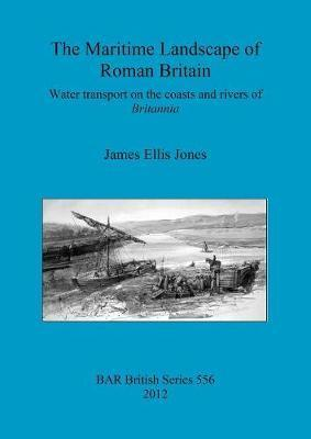 The maritime landscape of Roman Britain: Water transport on the coasts and rivers of Britannica