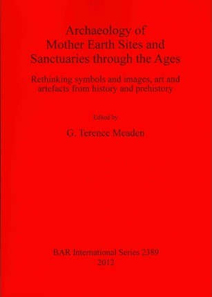 Archaeology Of Mother Earth Sites And Sanctuaries Through The Ages
