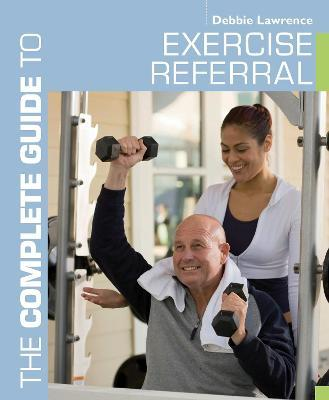 The Complete Guide to Exercise Referral : Working with Clients Referred to Exercise