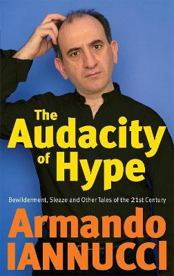 The Audacity Of Hype : Bewilderment, sleaze and other tales of the 21st century