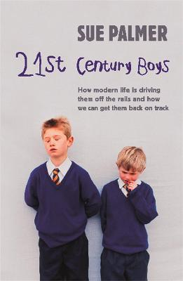 21st Century Boys : How Modern life is driving them off the rails and how we can get them back on track