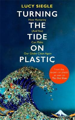 Image result for Turning the Tide on Plastic: How Humanity (And You) Can Make Our Globe Clean Again by Lucy Siegle