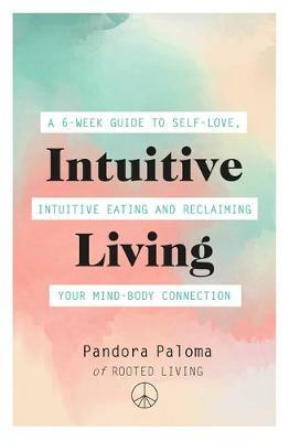 Intuitive Living : A 6-week guide to self-love, intuitive eating and reclaiming your mind-body connection