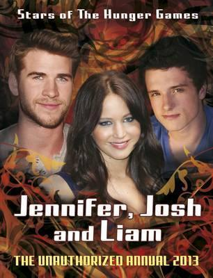 Jennifer, Josh, Liam: Stars of The Hunger Games: The Unauthorized Annual 2013